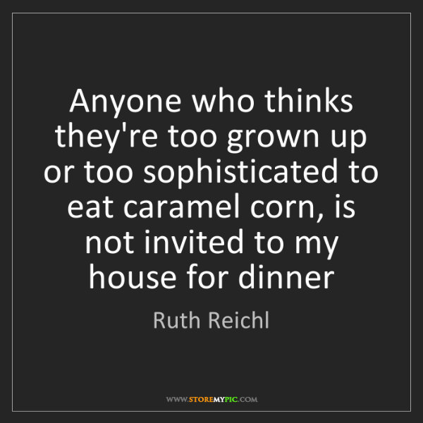Ruth Reichl: Anyone who thinks they're too grown up or too sophisticated...