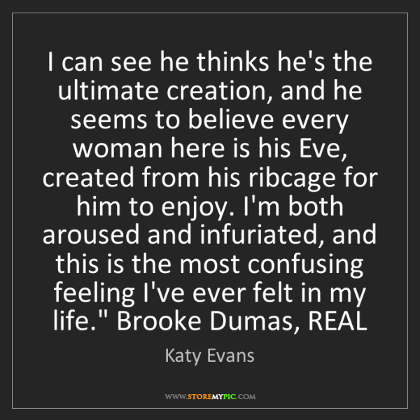 Katy Evans: I can see he thinks he's the ultimate creation, and he...