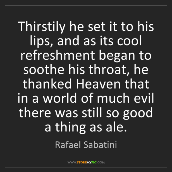 Rafael Sabatini: Thirstily he set it to his lips, and as its cool refreshment...