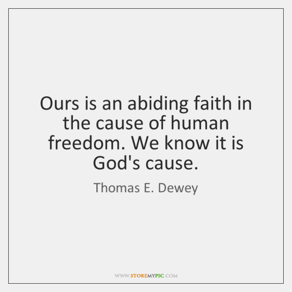 Ours is an abiding faith in the cause of human freedom. We ...