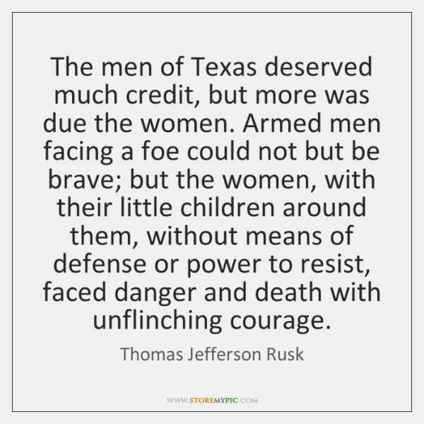 The men of Texas deserved much credit, but more was due the ...
