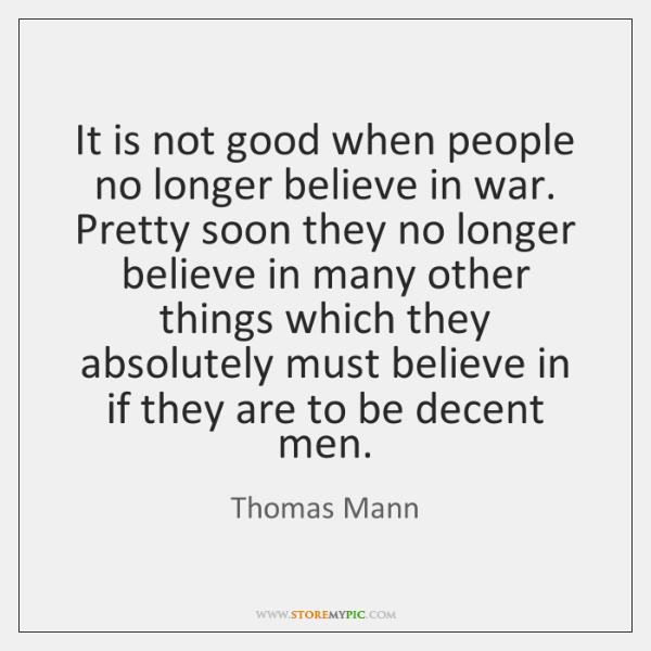It is not good when people no longer believe in war. Pretty ...