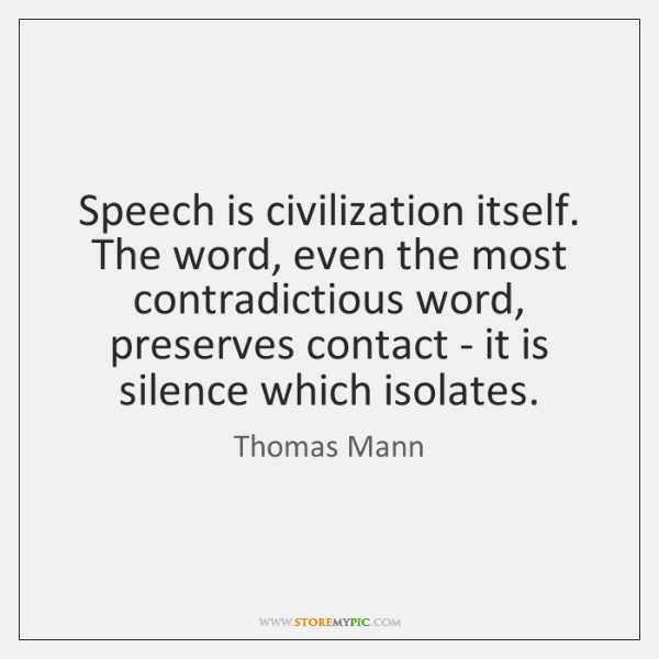 Speech is civilization itself. The word, even the most contradictious word, preserves ...