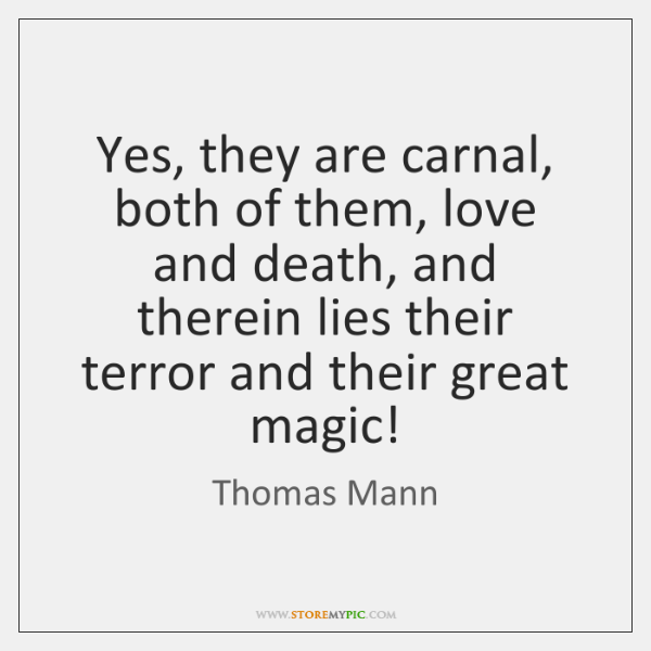 Yes, they are carnal, both of them, love and death, and therein ...