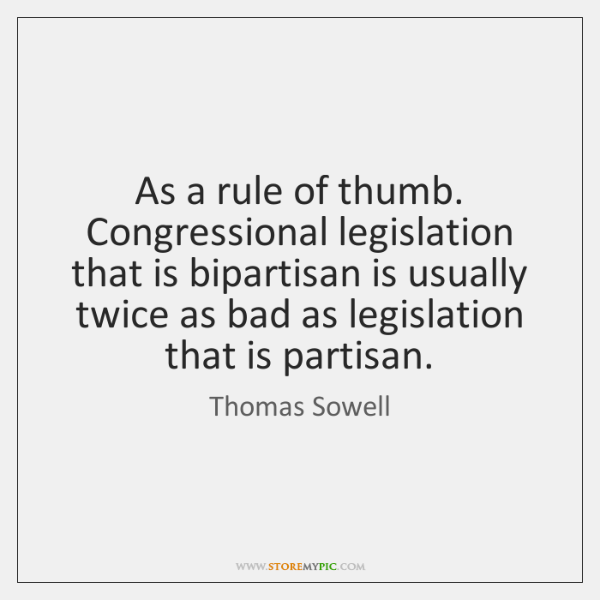 As a rule of thumb. Congressional legislation that is bipartisan is usually ...