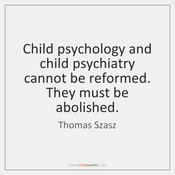 Child psychology and child psychiatry cannot be reformed. They must be abolished.