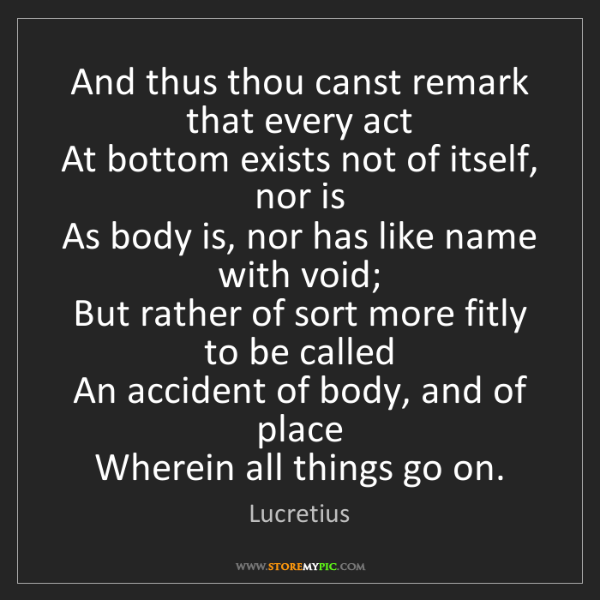 Lucretius: And thus thou canst remark that every act  At bottom...