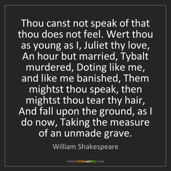 William Shakespeare: Thou canst not speak of that thou does not feel. Wert...