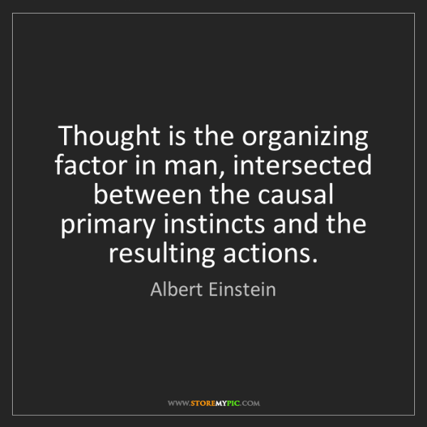 Albert Einstein: Thought is the organizing factor in man, intersected...