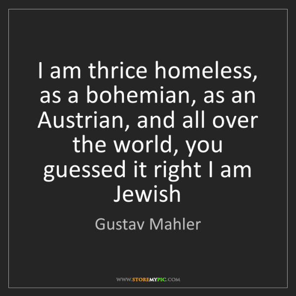 Gustav Mahler: I am thrice homeless, as a bohemian, as an Austrian,...
