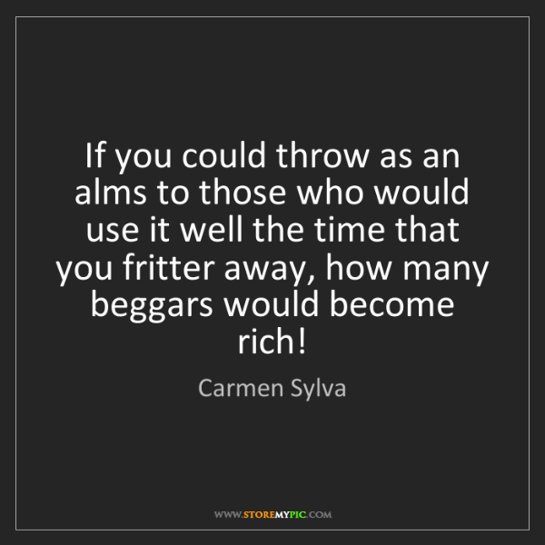 Carmen Sylva: If you could throw as an alms to those who would use...