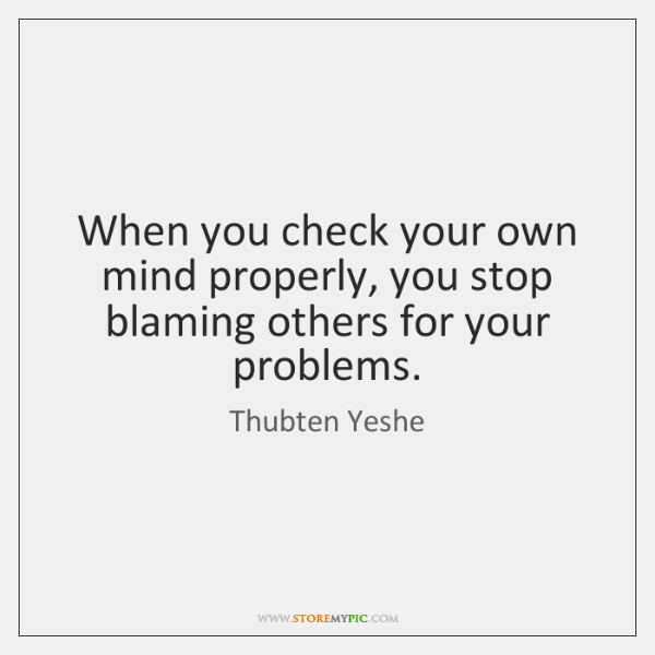 When you check your own mind properly, you stop blaming others for ...