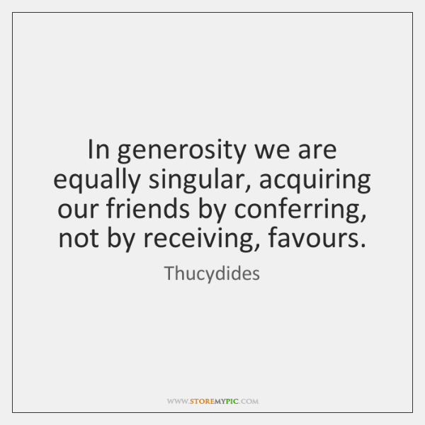 In generosity we are equally singular, acquiring our friends by conferring, not ...