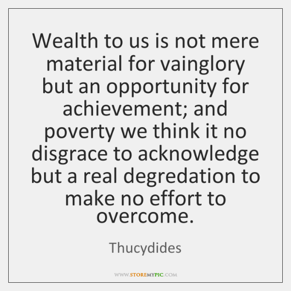 Wealth to us is not mere material for vainglory but an opportunity ...
