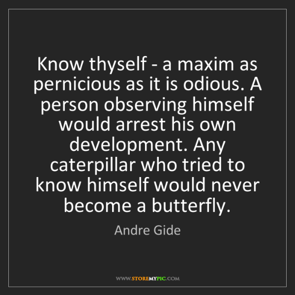 Andre Gide: Know thyself - a maxim as pernicious as it is odious....