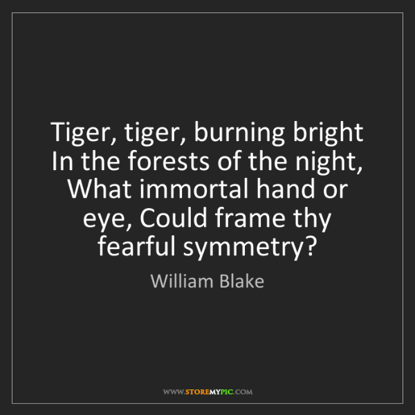 William Blake: Tiger, tiger, burning bright In the forests of the night,...