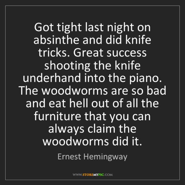 Ernest Hemingway: Got tight last night on absinthe and did knife tricks....