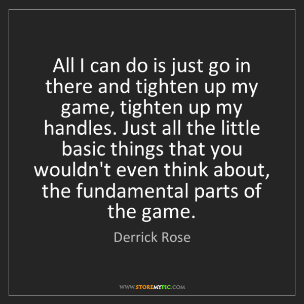 Derrick Rose: All I can do is just go in there and tighten up my game,...