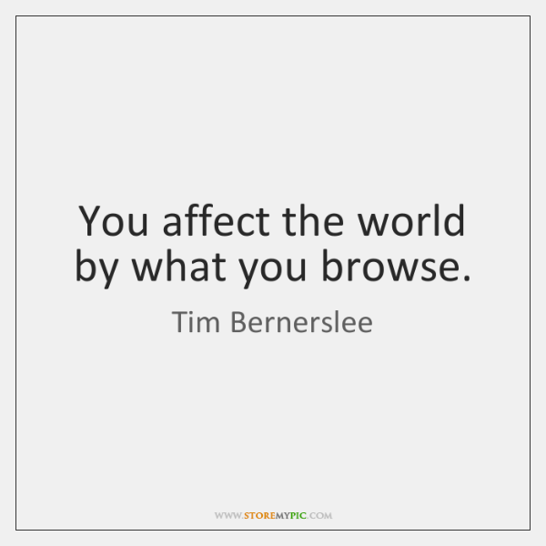 You affect the world by what you browse.