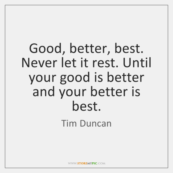 Good, better, best. Never let it rest. Until your good is better ...