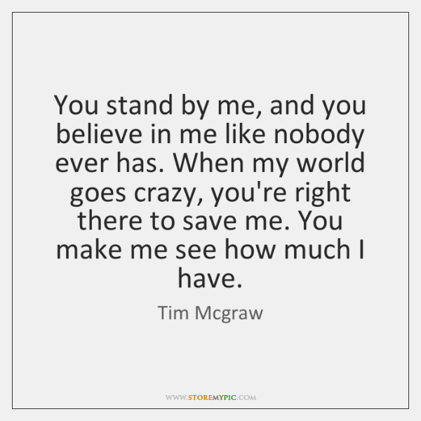 You stand by me, and you believe in me like nobody ever ...
