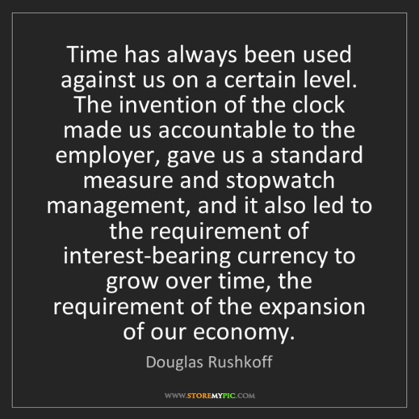 Douglas Rushkoff: Time has always been used against us on a certain level....