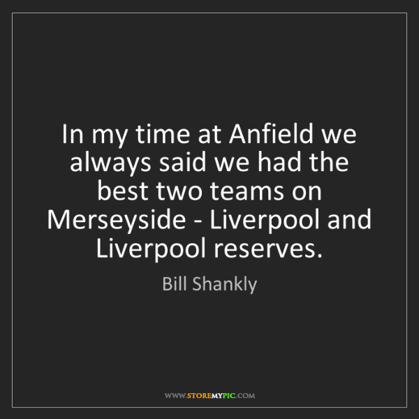 Bill Shankly: In my time at Anfield we always said we had the best...