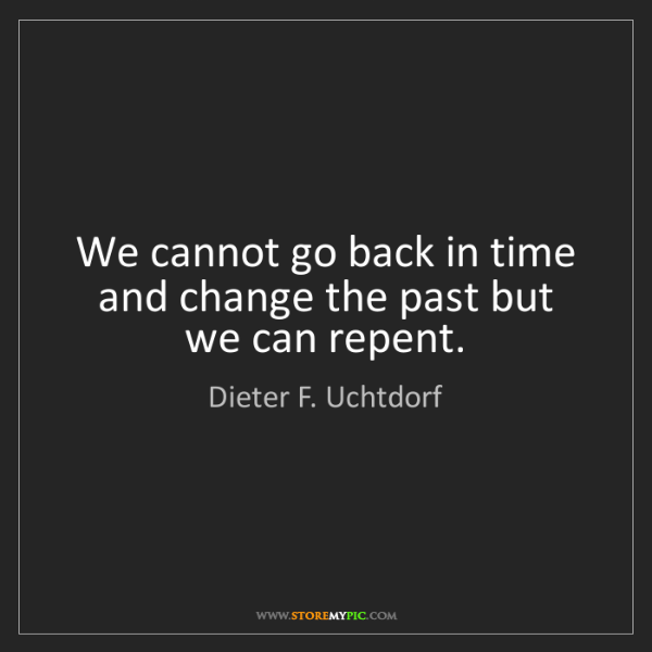 Dieter F. Uchtdorf: We cannot go back in time and change the past but we...