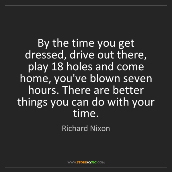 Richard Nixon: By the time you get dressed, drive out there, play 18...