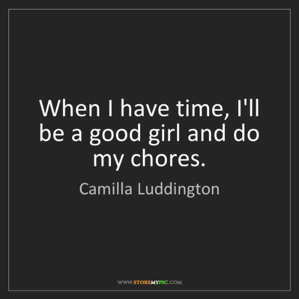 Camilla Luddington: When I have time, I'll be a good girl and do my chores.