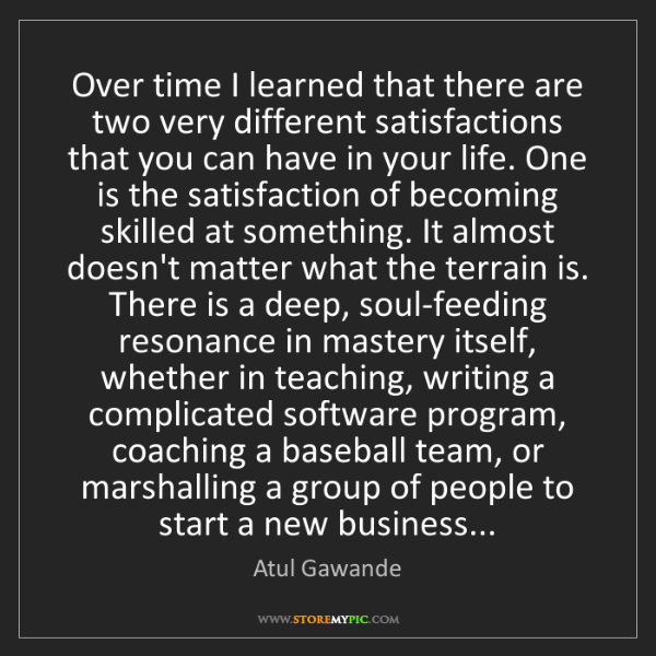 Atul Gawande: Over time I learned that there are two very different...