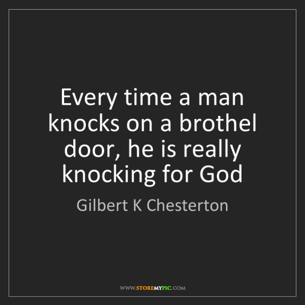 Gilbert K Chesterton: Every time a man knocks on a brothel door, he is really...