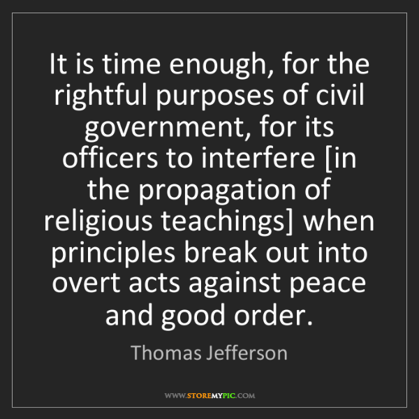 Thomas Jefferson: It is time enough, for the rightful purposes of civil...