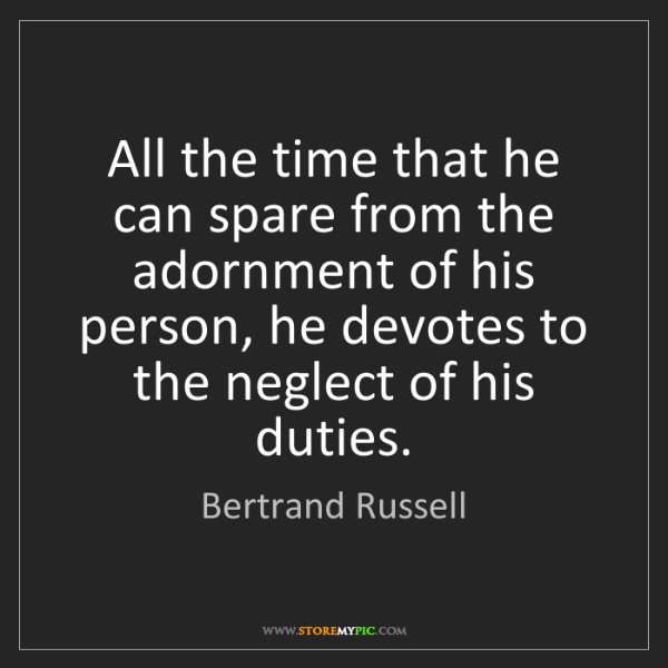 Bertrand Russell: All the time that he can spare from the adornment of...