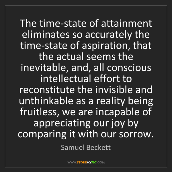 Samuel Beckett: The time-state of attainment eliminates so accurately...