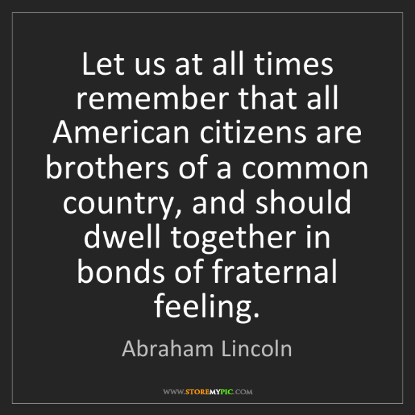 Abraham Lincoln: Let us at all times remember that all American citizens...