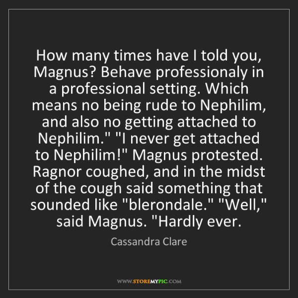 Cassandra Clare: How many times have I told you, Magnus? Behave professionaly...