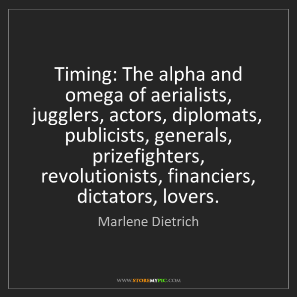 Marlene Dietrich: Timing: The alpha and omega of aerialists, jugglers,...