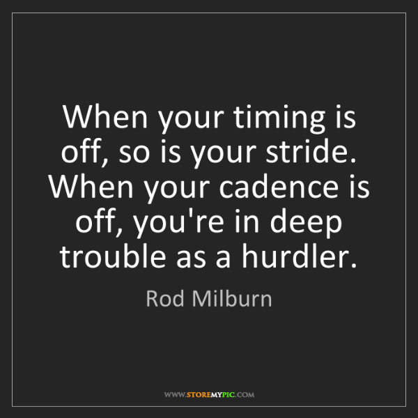 Rod Milburn: When your timing is off, so is your stride. When your...