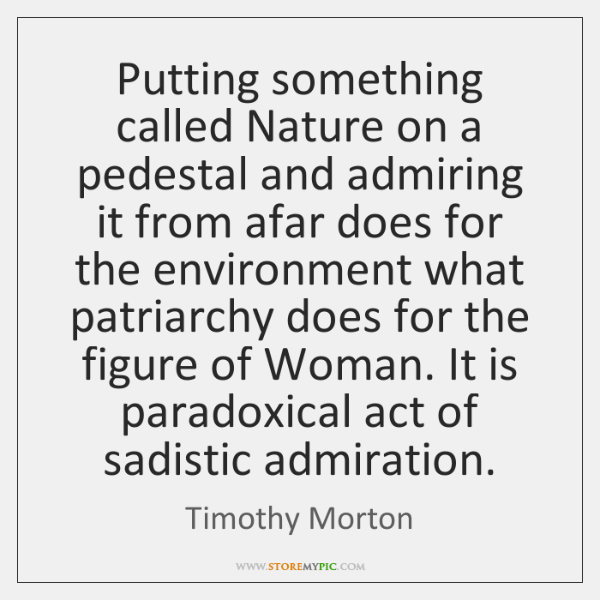 Putting something called Nature on a pedestal and admiring it from afar ...
