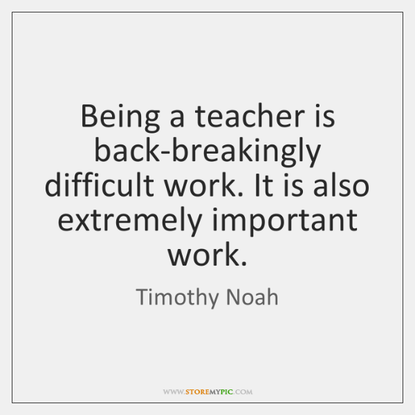 Being a teacher is back-breakingly difficult work. It is also extremely important ...