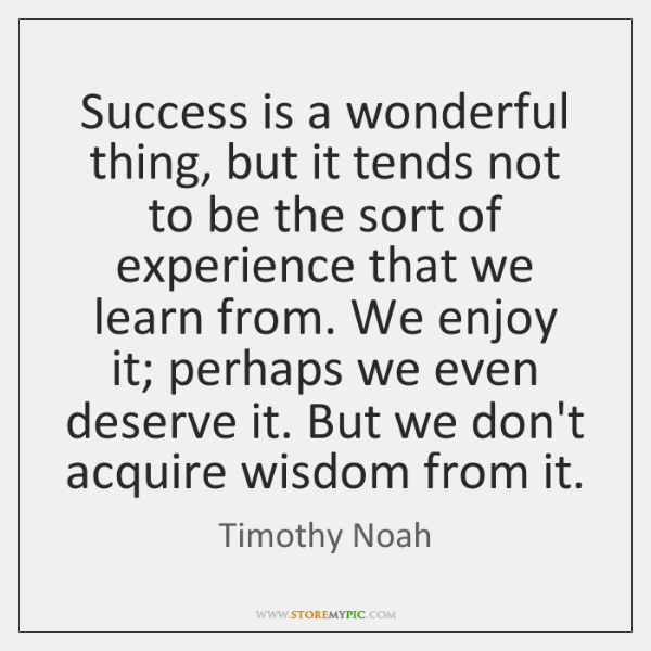 Success is a wonderful thing, but it tends not to be the ...