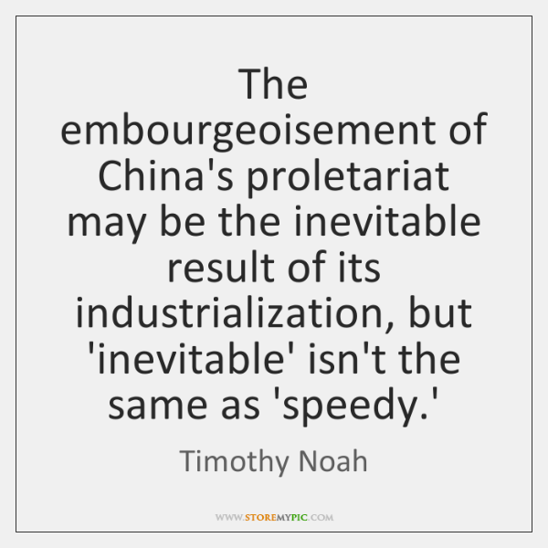 The embourgeoisement of China's proletariat may be the inevitable result of its ...