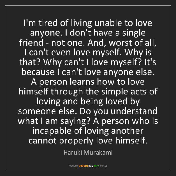 Haruki Murakami: I'm tired of living unable to love anyone. I don't have...
