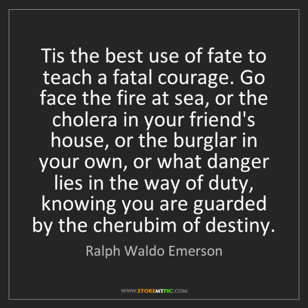 Ralph Waldo Emerson: Tis the best use of fate to teach a fatal courage. Go...