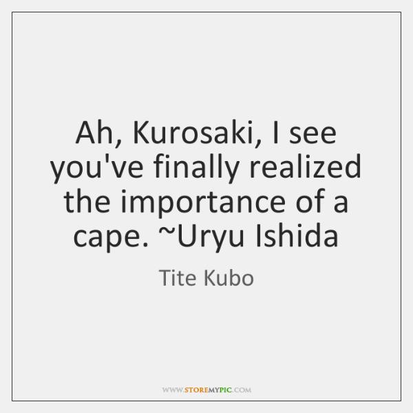 Ah, Kurosaki, I see you've finally realized the importance of a cape. ~...