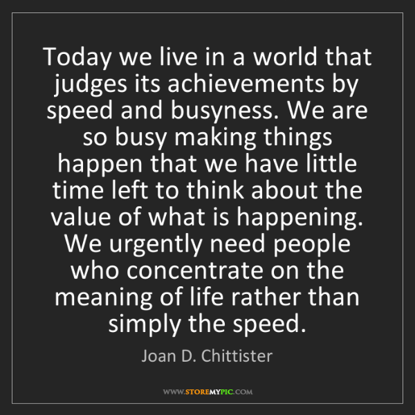 Joan D. Chittister: Today we live in a world that judges its achievements...