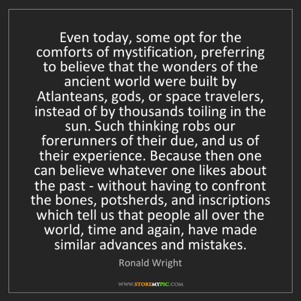 Ronald Wright: Even today, some opt for the comforts of mystification,...