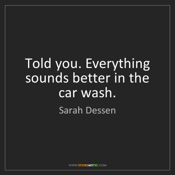 Sarah Dessen: Told you. Everything sounds better in the car wash.