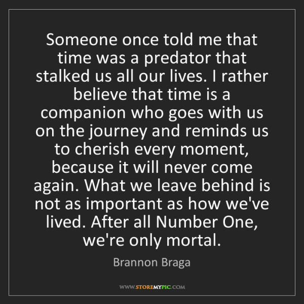 Brannon Braga: Someone once told me that time was a predator that stalked...